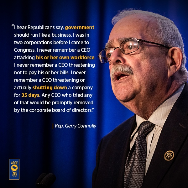 "Graphic with image of Gerry Connolly at podium with text that says ""I hear Republicans say, government should run like a business. I was in two corporations before I came to Congress. I never remember a CEO attacking his or her own workforce. I never remember a CEO threatening not to pay his or her bills. I never remember a CEO threatening or actually shutting down a company for 35 days. Any CEO who tried any of that would be promptly removed by the corporate board of directors."""
