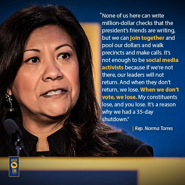 "Graphic with image of Norma Torres speaking at a podium. Next to her face there is text that reads ""None of us here can write a million-dollar checks that the president's friends are writing, but we can join together and pull our dollars and walk precincts and make calls. It's not enough to be social media activists because if we're not there, our leaders will not return. And when they don't return, we lose. And when we don't vote, we lose. My constituents lose, and you lose. It's a reason why we had a 35-day shutdown."""