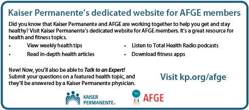Kaiser Permanente's dedicated website for AFGE members: Did you know that Kaiser Permanente and AFGE are working together to help you get and stay helahty? Visit Kaiser permanente's dedicated website for AFGe members. It's a great resource for health and fitness topics. View weekly health tips. read in-depth health articles. Listen to Total Health Radio podcasts. Download fitness apps. New! Now you'll be able to Talk to an Expert! Submit your questions on a featured health topics, and they'll be answered by a Kaiser permanente physician. Visit kp.org/afge Kaiser Permanente and AFGE logo.A
